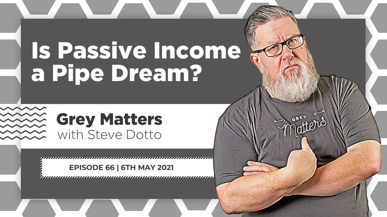 is-passive-income-a-pipe-dream-grey-matters-podcast-steve-dotto