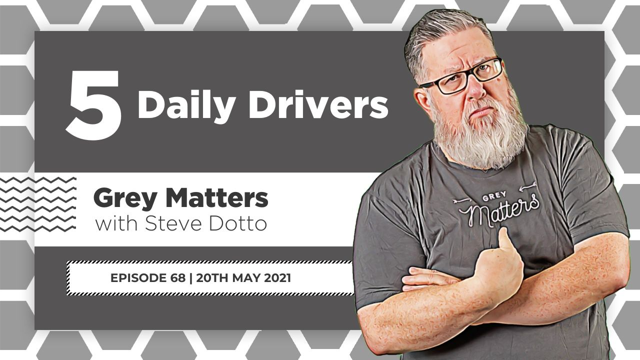 5-daily-drivers-steve-dotto-grey-matters-podcast-gm68